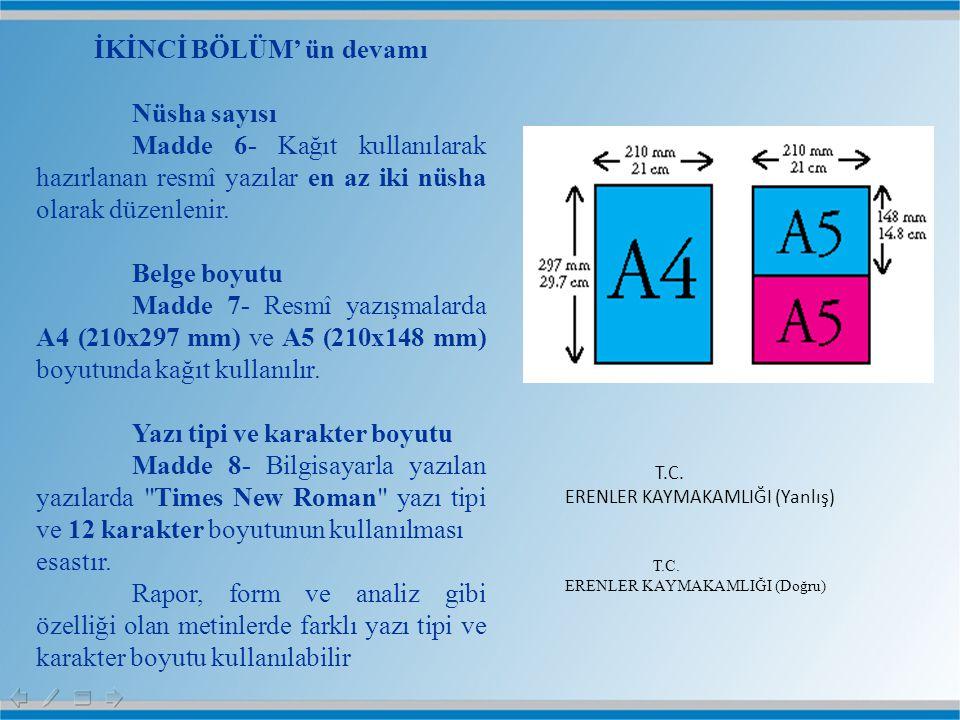 İKİNCİ BÖLÜM' ün devamı Nüsha sayısı Madde 6- Kağıt kullanılarak hazırlanan resmî yazılar en az iki nüsha olarak düzenlenir. Belge boyutu Madde 7- Res