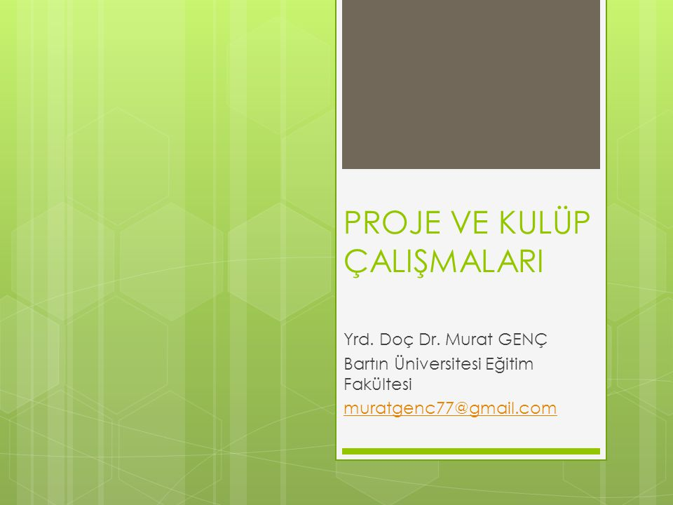 PROJE VE KULÜP ÇALIŞMALARI Yrd. Doç Dr. Murat GENÇ Bartın Üniversitesi Eğitim Fakültesi muratgenc77@gmail.com