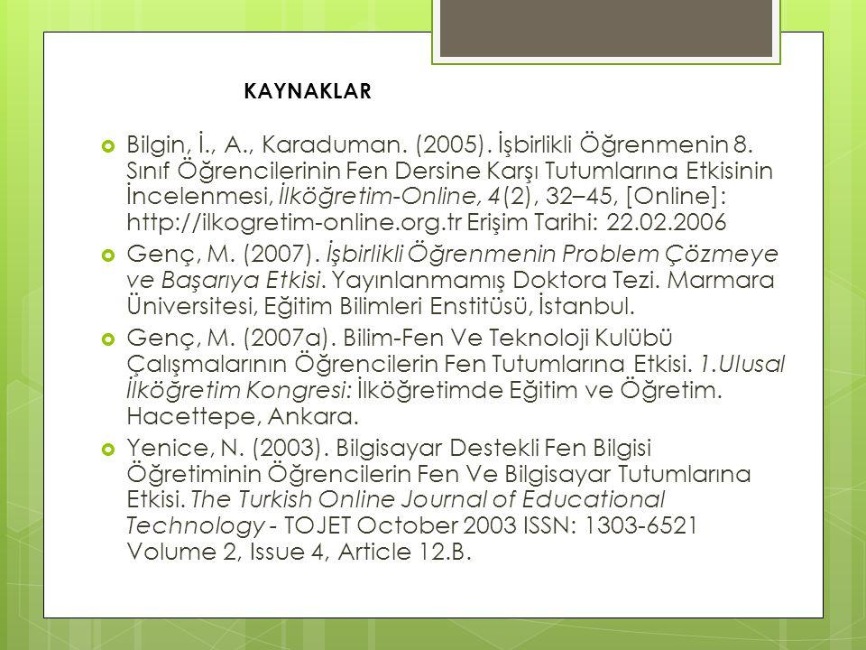  Bilgin, İ., A., Karaduman. (2005). İşbirlikli Öğrenmenin 8. Sınıf Öğrencilerinin Fen Dersine Karşı Tutumlarına Etkisinin İncelenmesi, İlköğretim-Onl