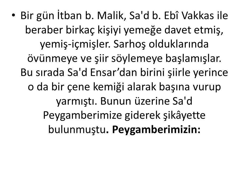 • Bir gün İtban b. Malik, Sa'd b. Ebî Vakkas ile beraber birkaç kişiyi yemeğe davet etmiş, yemiş-içmişler. Sarhoş olduklarında övünmeye ve şiir söylem
