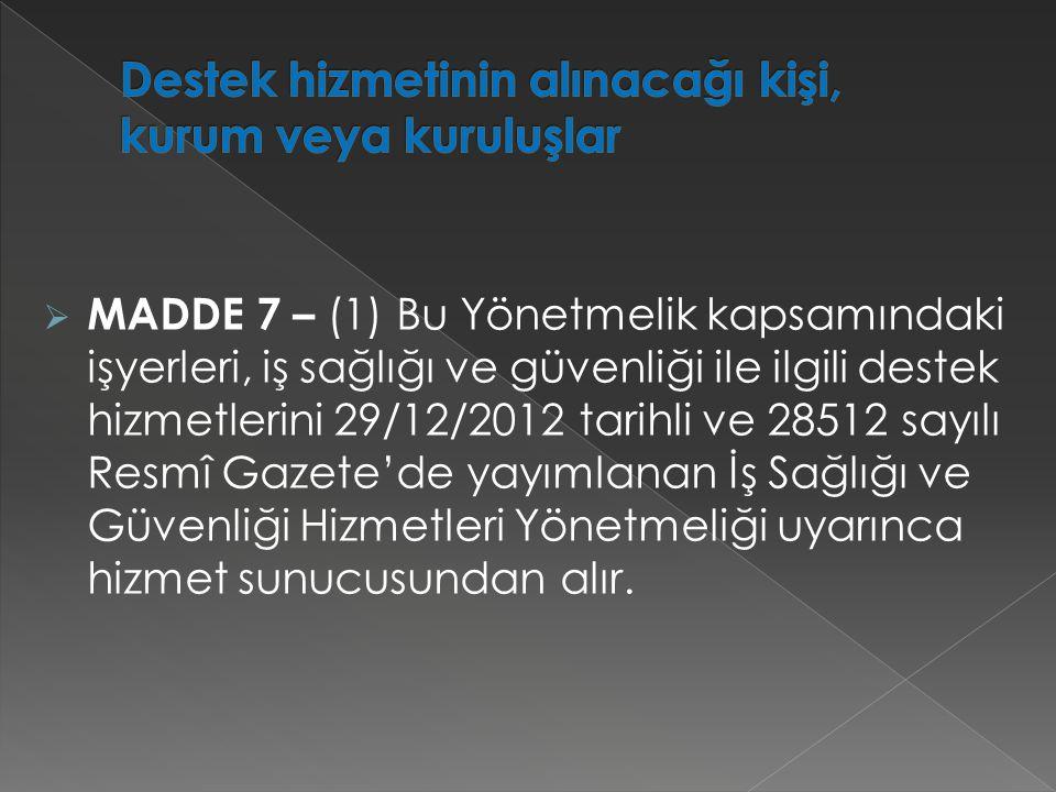  MADDE 7 – (1) Bu Yönetmelik kapsamındaki işyerleri, iş sağlığı ve güvenliği ile ilgili destek hizmetlerini 29/12/2012 tarihli ve 28512 sayılı Resmî