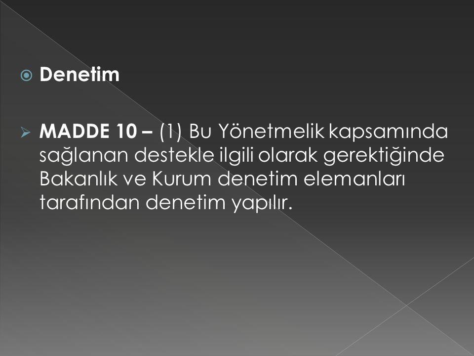 Denetim  MADDE 10 – (1) Bu Yönetmelik kapsamında sağlanan destekle ilgili olarak gerektiğinde Bakanlık ve Kurum denetim elemanları tarafından denet