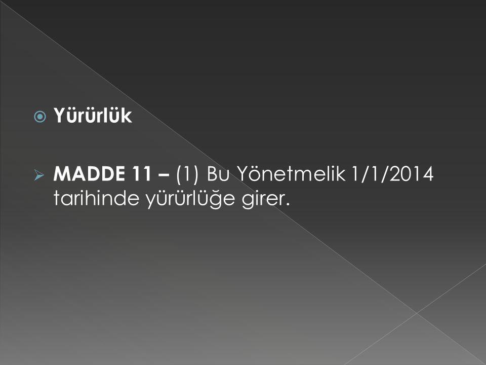  Yürürlük  MADDE 11 – (1) Bu Yönetmelik 1/1/2014 tarihinde yürürlüğe girer.