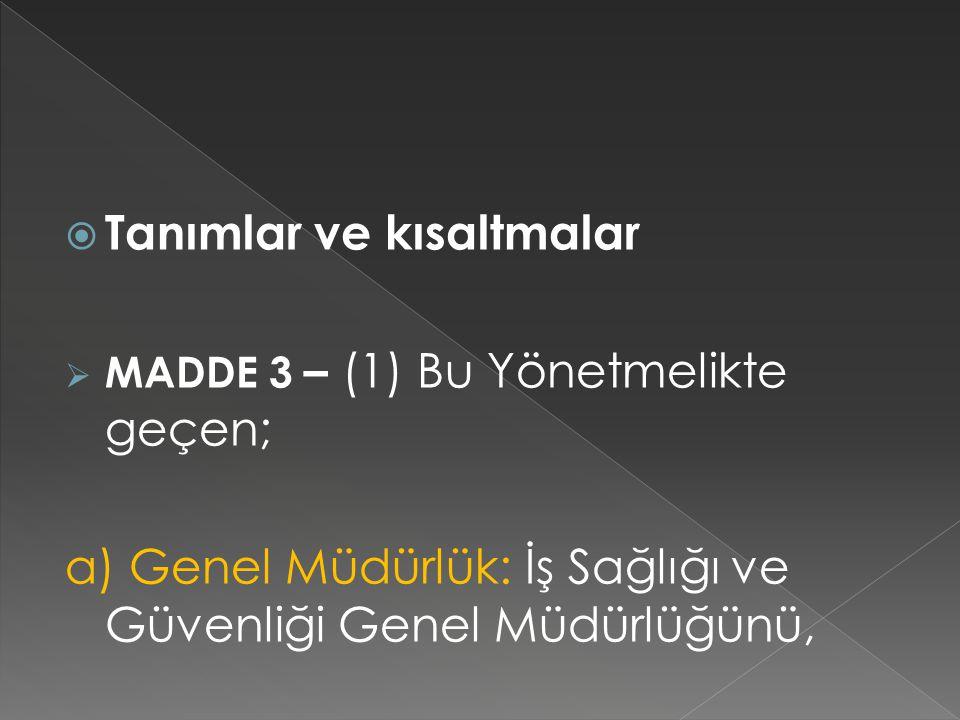 Tanımlar ve kısaltmalar  MADDE 3 – (1) Bu Yönetmelikte geçen; a) Genel Müdürlük: İş Sağlığı ve Güvenliği Genel Müdürlüğünü,