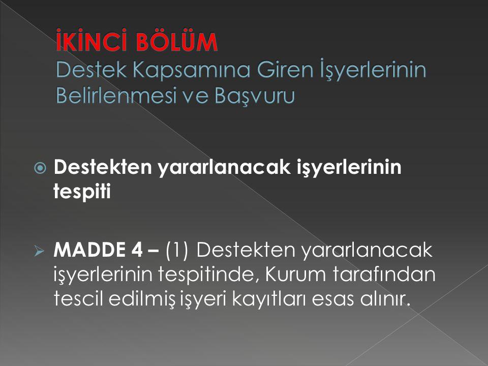  Destekten yararlanacak işyerlerinin tespiti  MADDE 4 – (1) Destekten yararlanacak işyerlerinin tespitinde, Kurum tarafından tescil edilmiş işyeri k