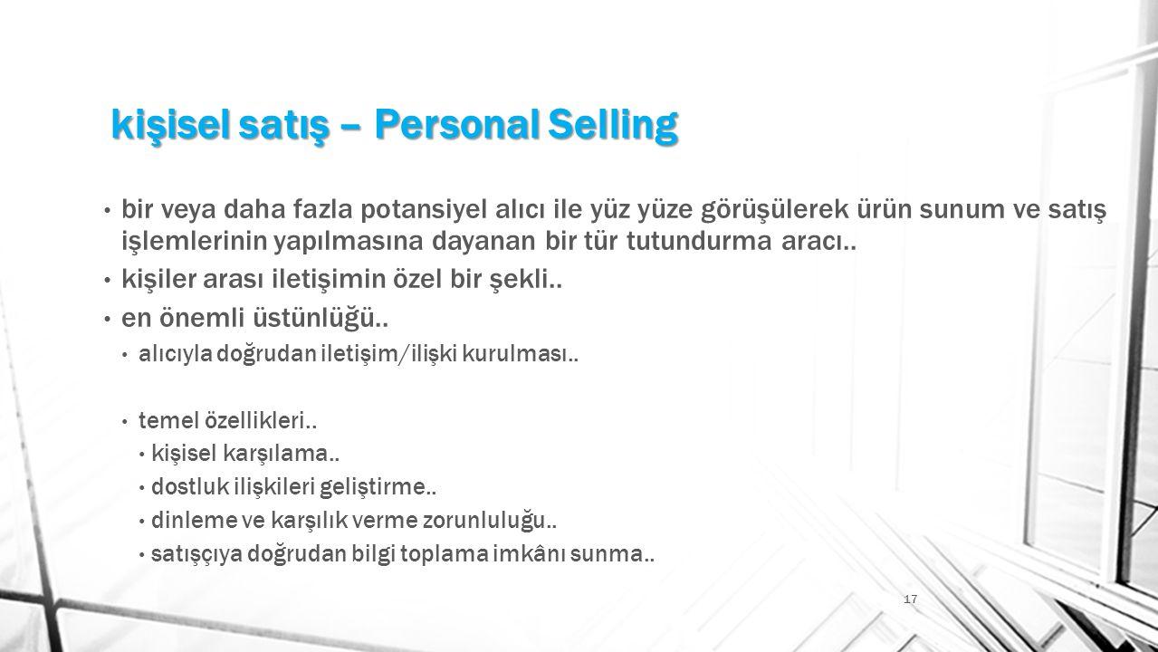 kişisel satış – Personal Selling 17 • bir veya daha fazla potansiyel alıcı ile yüz yüze görüşülerek ürün sunum ve satış işlemlerinin yapılmasına dayan