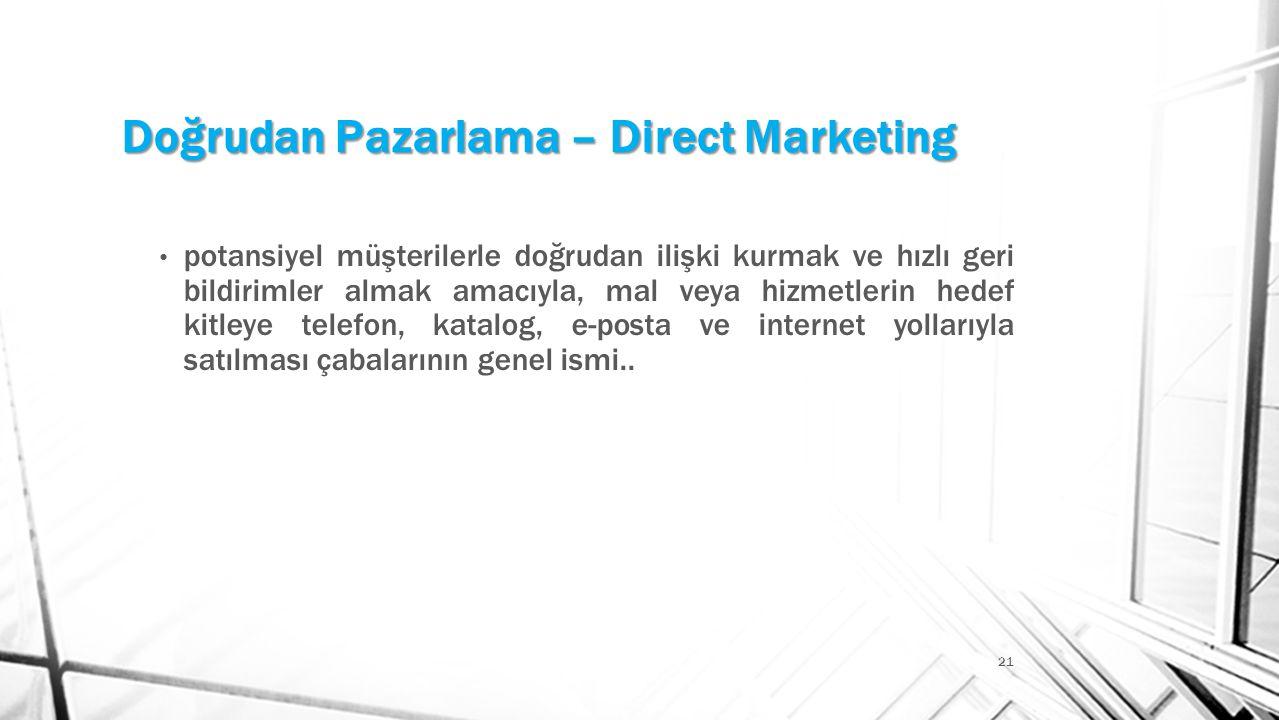 Doğrudan Pazarlama – Direct Marketing 21 • potansiyel müşterilerle doğrudan ilişki kurmak ve hızlı geri bildirimler almak amacıyla, mal veya hizmetler