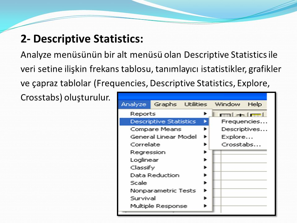 2- Descriptive Statistics: Analyze menüsünün bir alt menüsü olan Descriptive Statistics ile veri setine ilişkin frekans tablosu, tanımlayıcı istatistikler, grafikler ve çapraz tablolar (Frequencies, Descriptive Statistics, Explore, Crosstabs) oluşturulur.