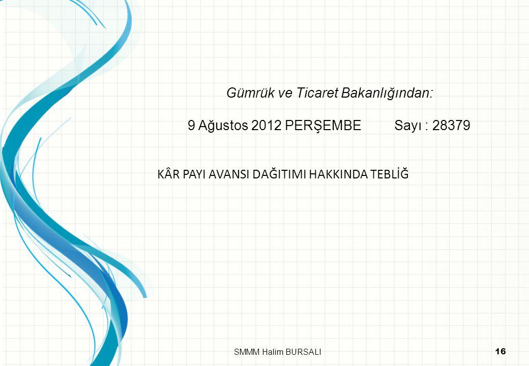 Gümrük ve Ticaret Bakanlığından: 9 Ağustos 2012 PERŞEMBE Sayı : 28379 KÂR PAYI AVANSI DAĞITIMI HAKKINDA TEBLİĞ 16SMMM Halim BURSALI