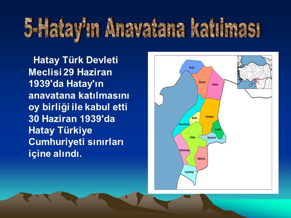 Hatay Türk Devleti Meclisi 29 Haziran 1939 da Hatay ın anavatana katılmasını oy birliği ile kabul etti 30 Haziran 1939 da Hatay Türkiye Cumhuriyeti sınırları içine alındı.