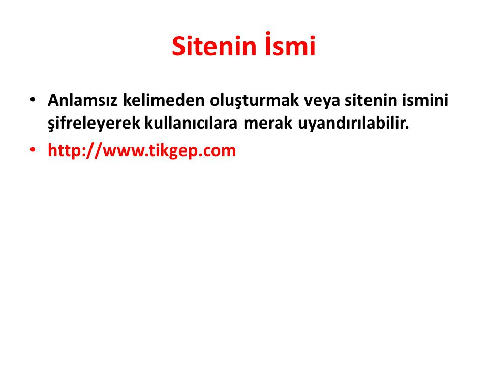 Sitenin İsmi • Anlamsız kelimeden oluşturmak veya sitenin ismini şifreleyerek kullanıcılara merak uyandırılabilir. • http://www.tikgep.com
