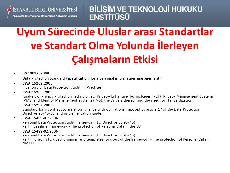 Uyum Sürecinde Uluslar arası Standartlar ve Standart Olma Yolunda İlerleyen Çalışmaların Etkisi • BS 10012: 2009 Data Protection Standard (Specification for a personal information management ) • CWA 15262:2005 Inventory of Data Protection Auditing Practices • CWA 15263:2005 Analysis of Privacy Protection Technologies, Privacy- Enhancing Technologies (PET), Privacy Management Systems (PMS) and Identity Management systems (IMS), the Drivers thereof and the need for standardization • CWA 15292:2005 Standard form contract to assist compliance with obligations imposed by article 17 of the Data Protection Directive 95/46/EC (and implementation guide) • CWA 15499-01:2006 Personal Data Protection Audit Framework (EU Directive EC 95/46) Part I: Baseline Framework - The protection of Personal Data in the EU • CWA 15499-02:2006 Personal Data Protection Audit Framework (EU Directive EC 95/46) Part II: Checklists, questionnaires and templates for users of the framework - The protection of Personal Data in the EU