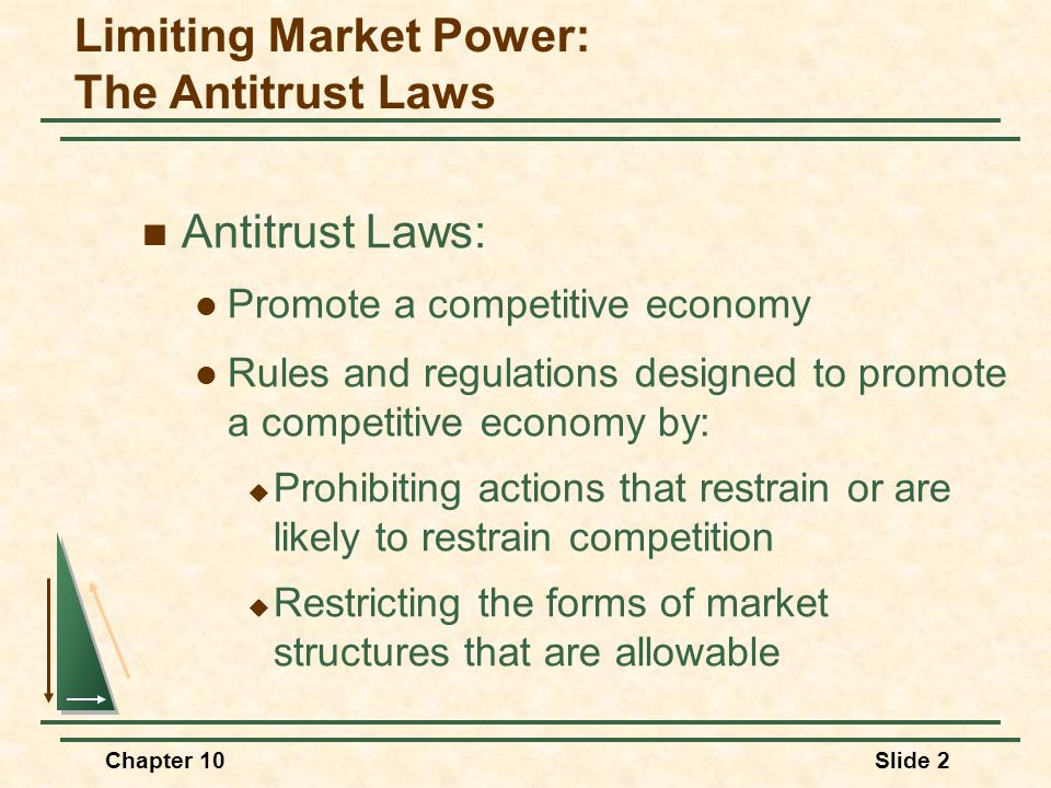 Chapter 10Slide 2 Limiting Market Power: The Antitrust Laws  Antitrust Laws:  Promote a competitive economy  Rules and regulations designed to prom