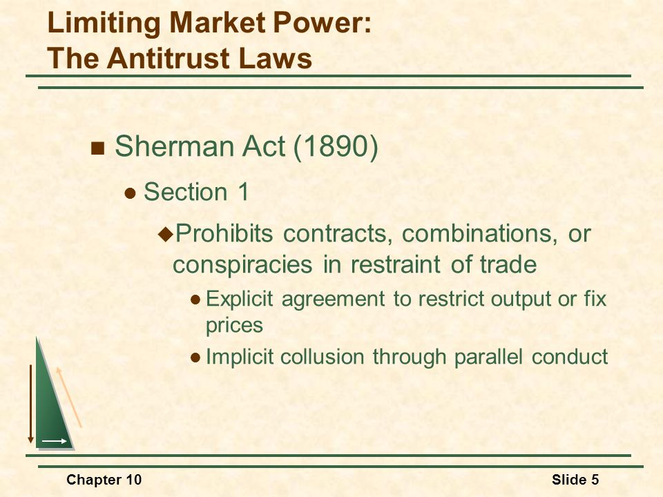 Chapter 10Slide 5  Sherman Act (1890)  Section 1  Prohibits contracts, combinations, or conspiracies in restraint of trade  Explicit agreement to