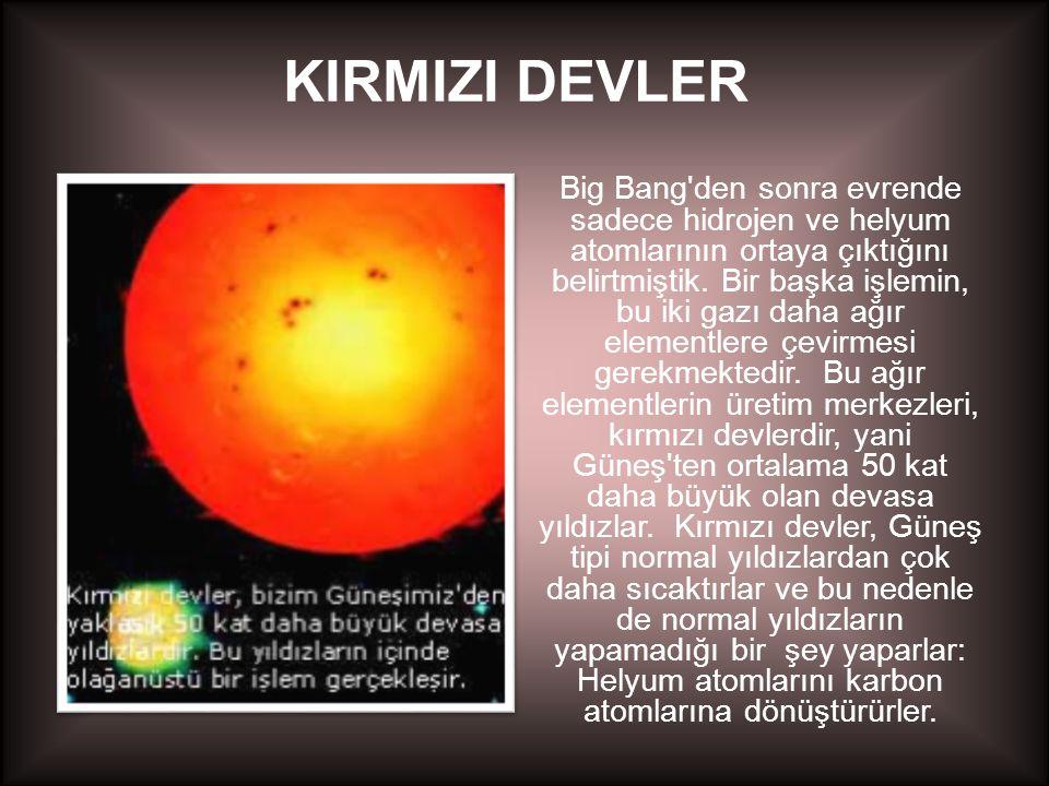 KIRMIZI DEVLER Big Bang'den sonra evrende sadece hidrojen ve helyum atomlarının ortaya çıktığını belirtmiştik. Bir başka işlemin, bu iki gazı daha ağı