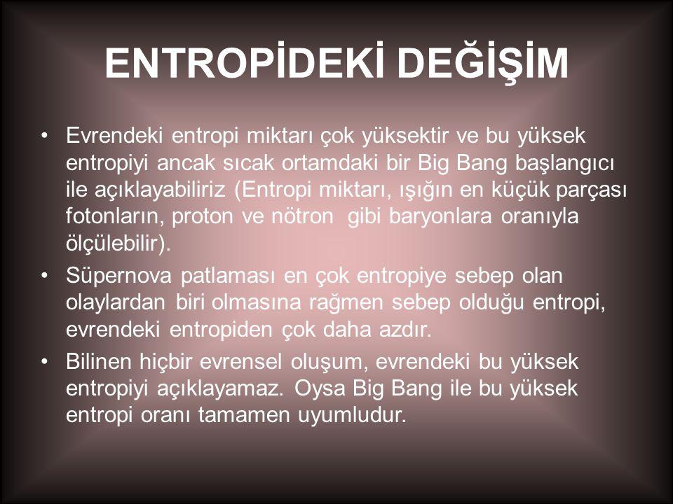 ENTROPİDEKİ DEĞİŞİM •Evrendeki entropi miktarı çok yüksektir ve bu yüksek entropiyi ancak sıcak ortamdaki bir Big Bang başlangıcı ile açıklayabiliriz