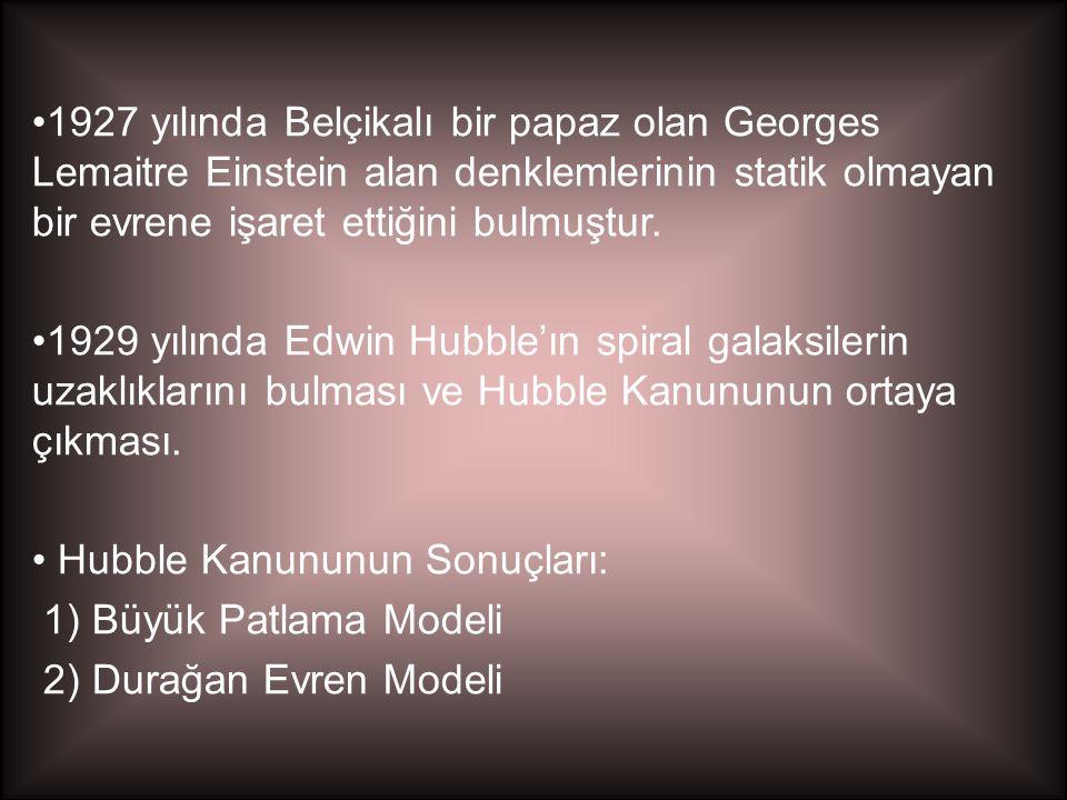 •1927 yılında Belçikalı bir papaz olan Georges Lemaitre Einstein alan denklemlerinin statik olmayan bir evrene işaret ettiğini bulmuştur. •1929 yılınd