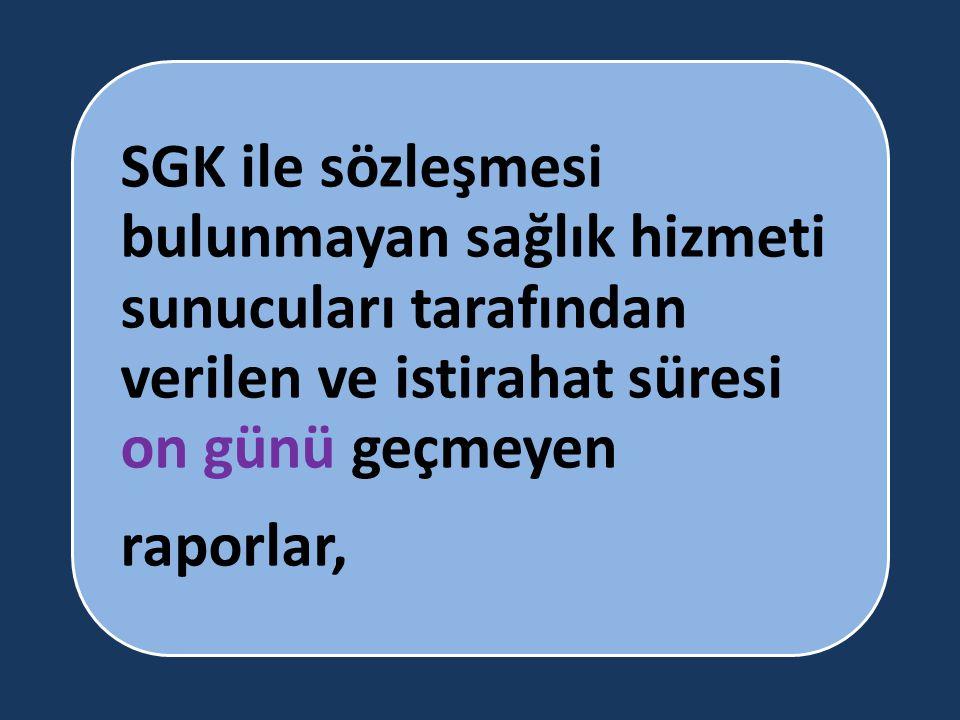 SGK ile sözleşmesi bulunmayan sağlık hizmeti sunucuları tarafından verilen ve istirahat süresi on günü geçmeyen raporlar,