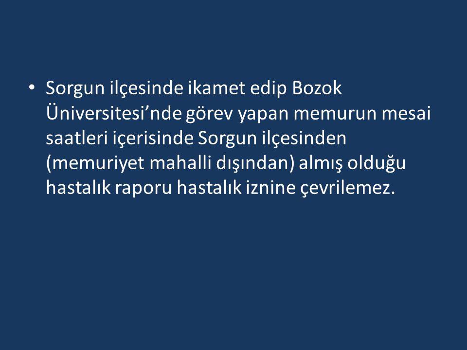 • Sorgun ilçesinde ikamet edip Bozok Üniversitesi'nde görev yapan memurun mesai saatleri içerisinde Sorgun ilçesinden (memuriyet mahalli dışından) alm
