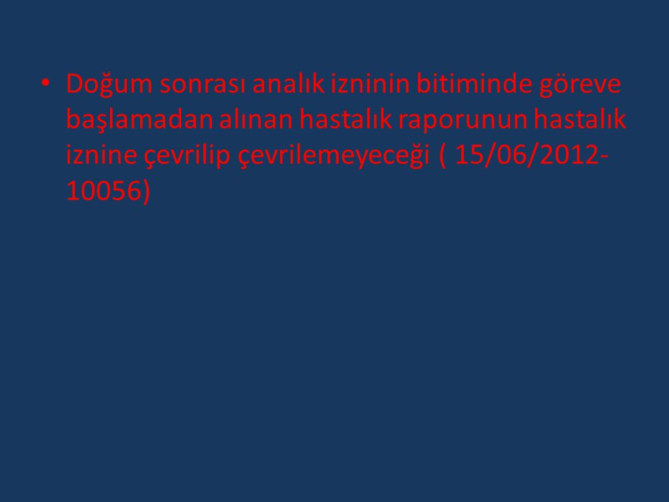 • Doğum sonrası analık izninin bitiminde göreve başlamadan alınan hastalık raporunun hastalık iznine çevrilip çevrilemeyeceği ( 15/06/2012- 10056)