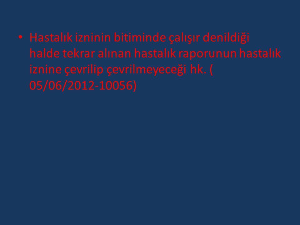 • Hastalık izninin bitiminde çalışır denildiği halde tekrar alınan hastalık raporunun hastalık iznine çevrilip çevrilmeyeceği hk. ( 05/06/2012-10056)
