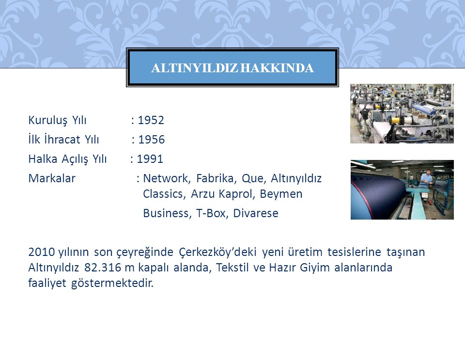 Kuruluş Yılı : 1952 İlk İhracat Yılı : 1956 Halka Açılış Yılı : 1991 Markalar : Network, Fabrika, Que, Altınyıldız Classics, Arzu Kaprol, Beymen Busin