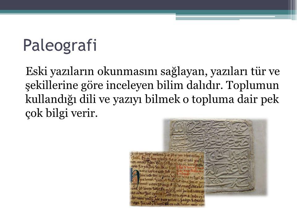 Paleografi Eski yazıların okunmasını sağlayan, yazıları tür ve şekillerine göre inceleyen bilim dalıdır. Toplumun kullandığı dili ve yazıyı bilmek o t
