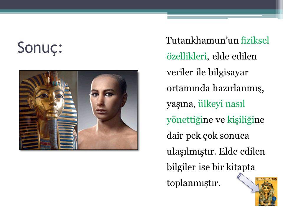 Sonuç: Tutankhamun'un fiziksel özellikleri, elde edilen veriler ile bilgisayar ortamında hazırlanmış, yaşına, ülkeyi nasıl yönettiğine ve kişiliğine d