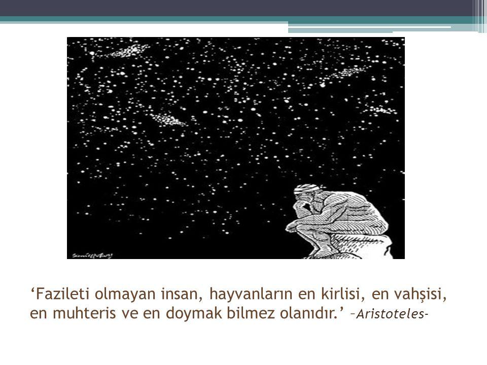 'Fazileti olmayan insan, hayvanların en kirlisi, en vahşisi, en muhteris ve en doymak bilmez olanıdır.' – Aristoteles-