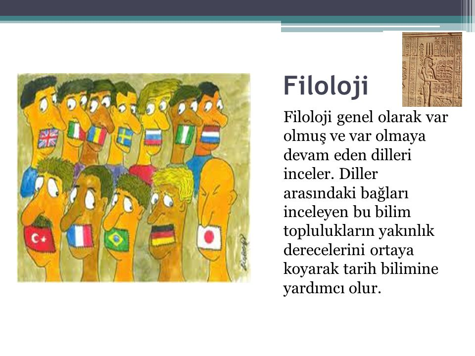 Filoloji Filoloji genel olarak var olmuş ve var olmaya devam eden dilleri inceler. Diller arasındaki bağları inceleyen bu bilim toplulukların yakınlık