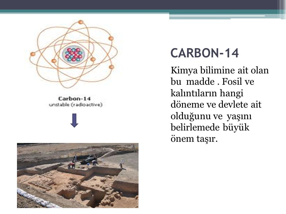 CARBON-14 Kimya bilimine ait olan bu madde. Fosil ve kalıntıların hangi döneme ve devlete ait olduğunu ve yaşını belirlemede büyük önem taşır.