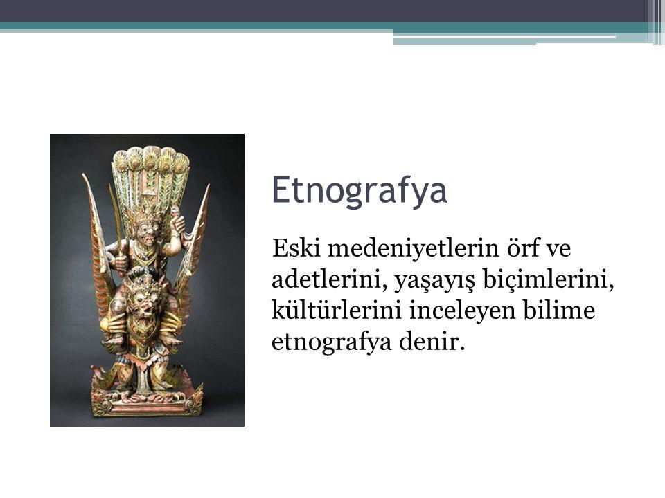 Etnografya Eski medeniyetlerin örf ve adetlerini, yaşayış biçimlerini, kültürlerini inceleyen bilime etnografya denir.