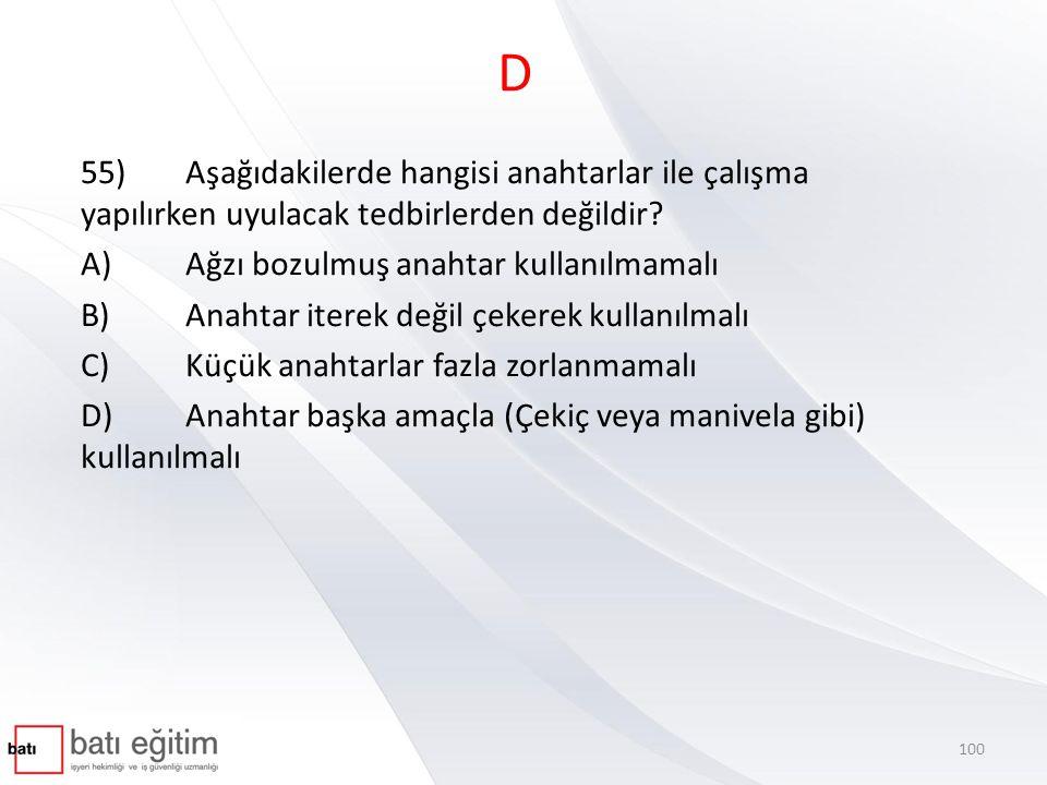 D 55)Aşağıdakilerde hangisi anahtarlar ile çalışma yapılırken uyulacak tedbirlerden değildir? A)Ağzı bozulmuş anahtar kullanılmamalı B)Anahtar iterek