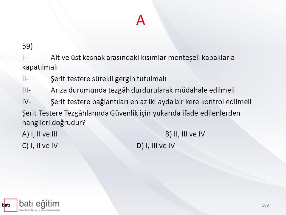 A 59) I- Alt ve üst kasnak arasındaki kısımlar menteşeli kapaklarla kapatılmalı II- Şerit testere sürekli gergin tutulmalı III- Arıza durumunda tezgâh