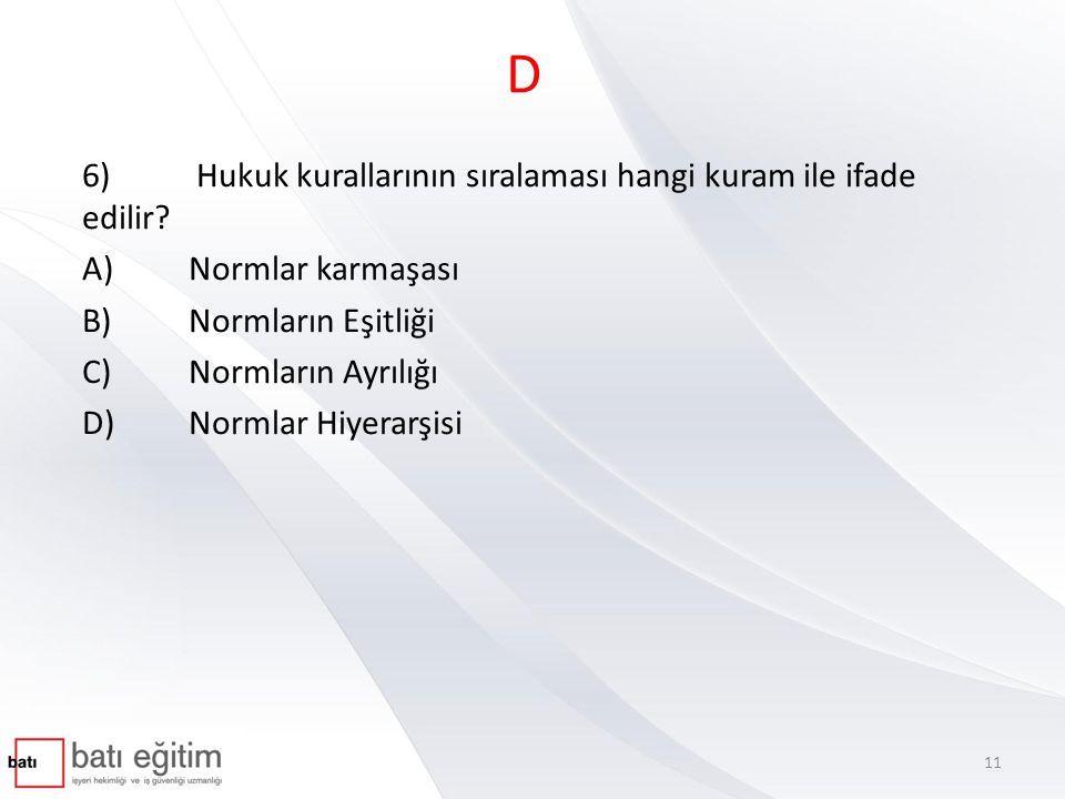 D 6) Hukuk kurallarının sıralaması hangi kuram ile ifade edilir? A)Normlar karmaşası B)Normların Eşitliği C)Normların Ayrılığı D)Normlar Hiyerarşisi 1