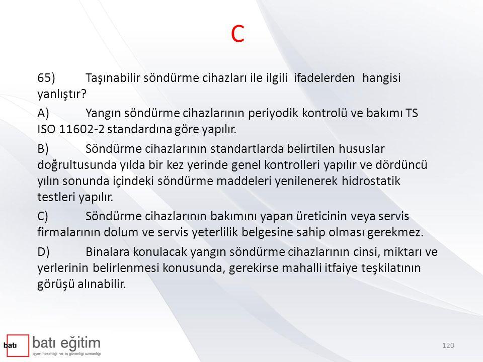 C 65)Taşınabilir söndürme cihazları ile ilgili ifadelerden hangisi yanlıştır? A)Yangın söndürme cihazlarının periyodik kontrolü ve bakımı TS ISO 11602