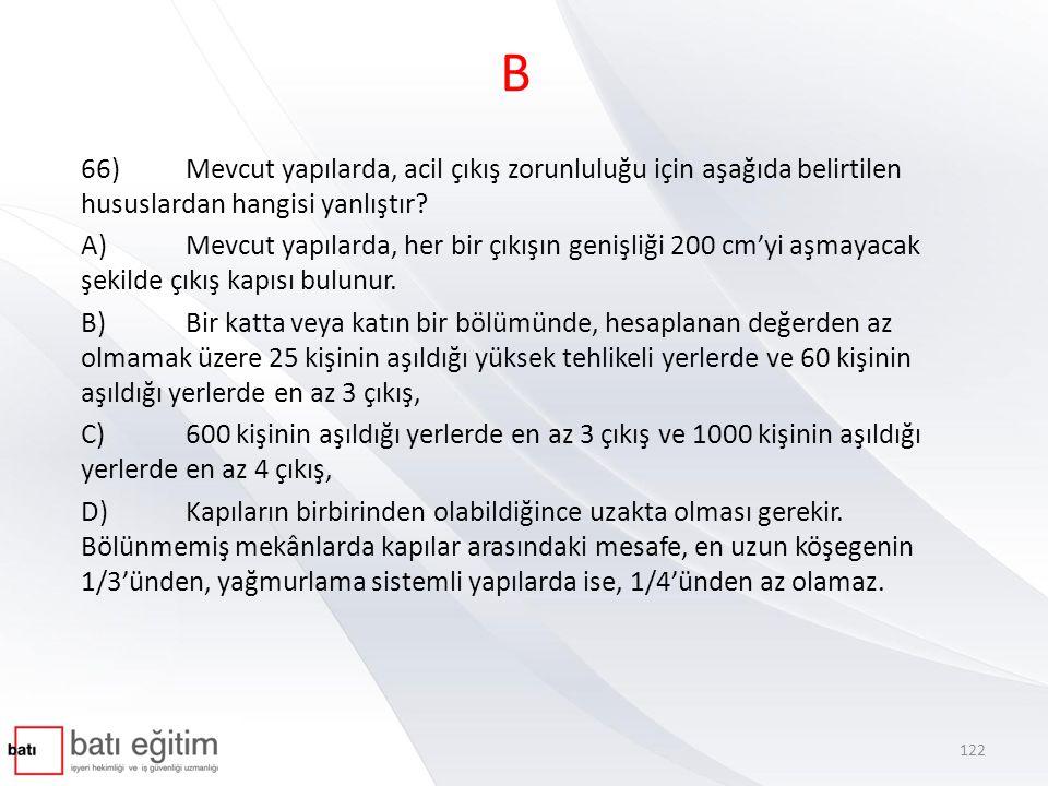 B 66)Mevcut yapılarda, acil çıkış zorunluluğu için aşağıda belirtilen hususlardan hangisi yanlıştır? A)Mevcut yapılarda, her bir çıkışın genişliği 200