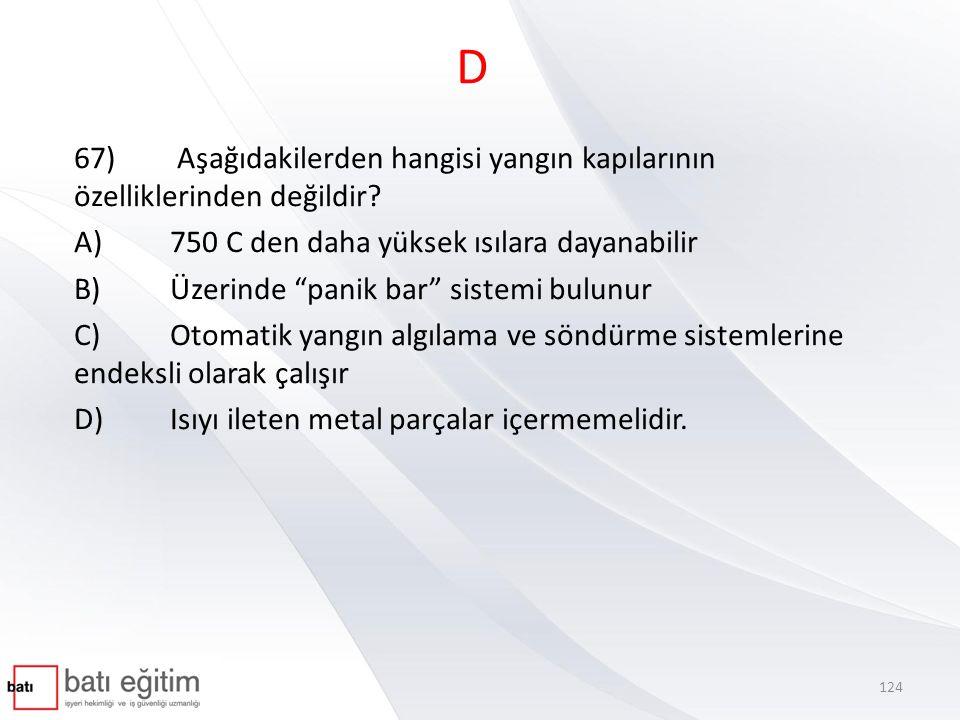"""D 67) Aşağıdakilerden hangisi yangın kapılarının özelliklerinden değildir? A)750 C den daha yüksek ısılara dayanabilir B)Üzerinde """"panik bar"""" sistemi"""