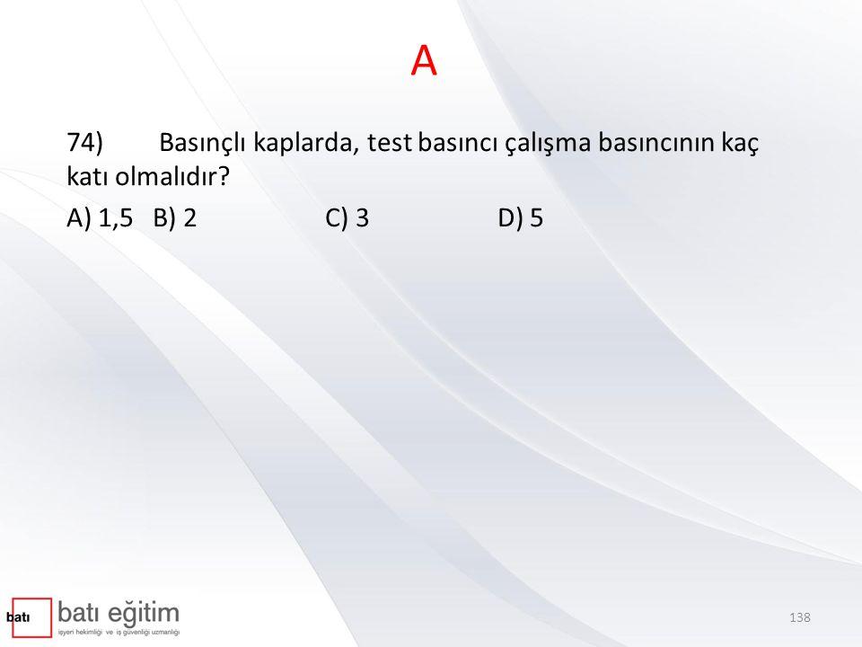 A 74) Basınçlı kaplarda, test basıncı çalışma basıncının kaç katı olmalıdır? A) 1,5B) 2C) 3D) 5 138