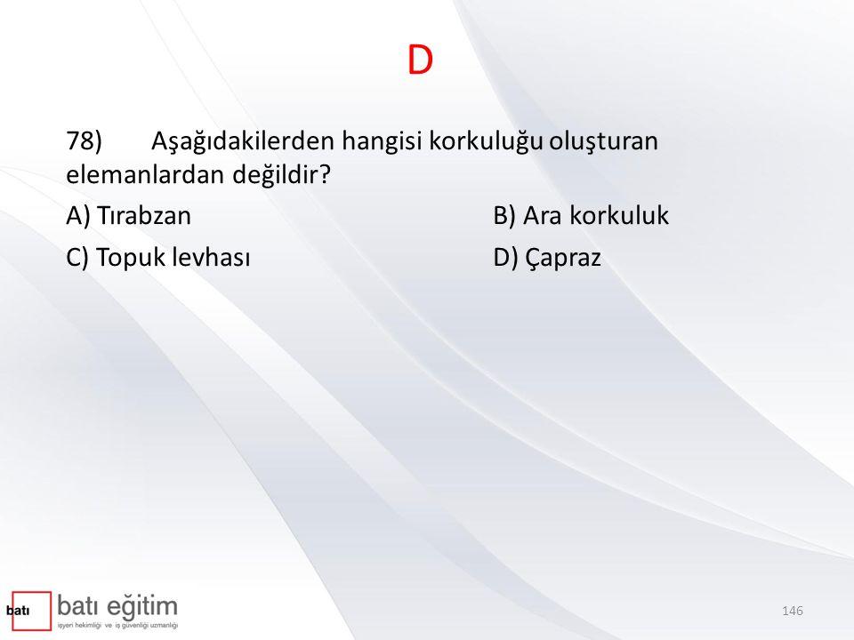 D 78)Aşağıdakilerden hangisi korkuluğu oluşturan elemanlardan değildir? A) TırabzanB) Ara korkuluk C) Topuk levhasıD) Çapraz 146