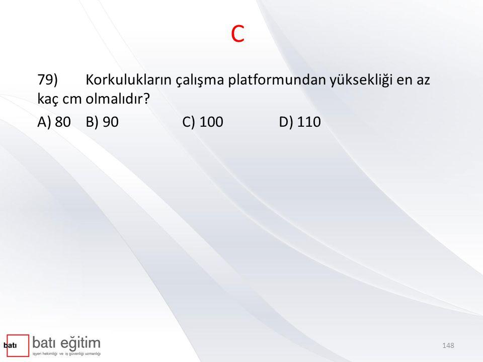 C 79)Korkulukların çalışma platformundan yüksekliği en az kaç cm olmalıdır? A) 80B) 90C) 100D) 110 148