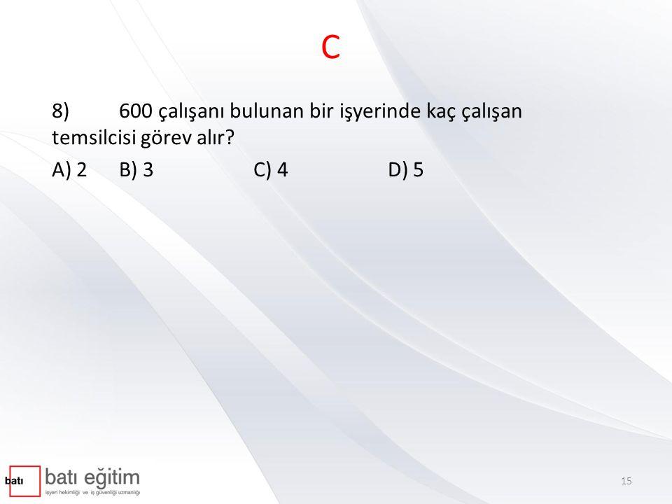 C 8)600 çalışanı bulunan bir işyerinde kaç çalışan temsilcisi görev alır? A) 2B) 3 C) 4 D) 5 15