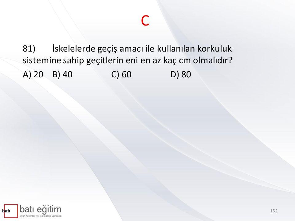 C 81)İskelelerde geçiş amacı ile kullanılan korkuluk sistemine sahip geçitlerin eni en az kaç cm olmalıdır? A) 20B) 40C) 60 D) 80 152
