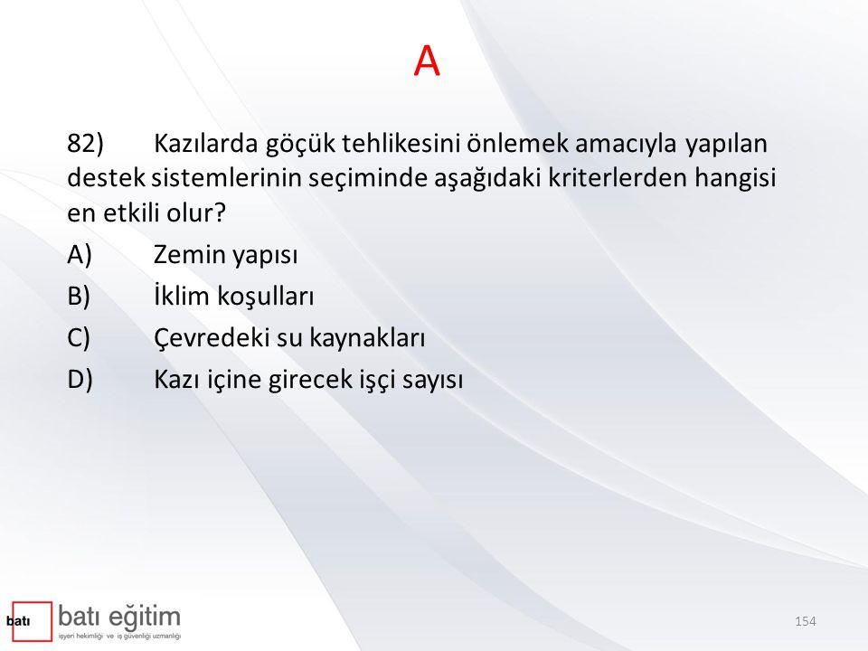 A 82)Kazılarda göçük tehlikesini önlemek amacıyla yapılan destek sistemlerinin seçiminde aşağıdaki kriterlerden hangisi en etkili olur? A)Zemin yapısı