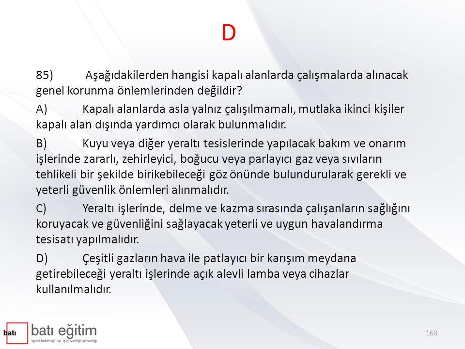 D 85) Aşağıdakilerden hangisi kapalı alanlarda çalışmalarda alınacak genel korunma önlemlerinden değildir? A)Kapalı alanlarda asla yalnız çalışılmamal