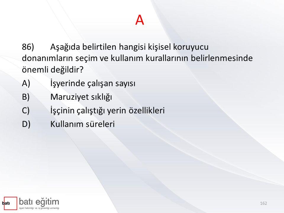A 86)Aşağıda belirtilen hangisi kişisel koruyucu donanımların seçim ve kullanım kurallarının belirlenmesinde önemli değildir? A)İşyerinde çalışan sayı
