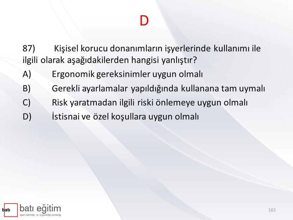 D 87) Kişisel korucu donanımların işyerlerinde kullanımı ile ilgili olarak aşağıdakilerden hangisi yanlıştır? A)Ergonomik gereksinimler uygun olmalı B