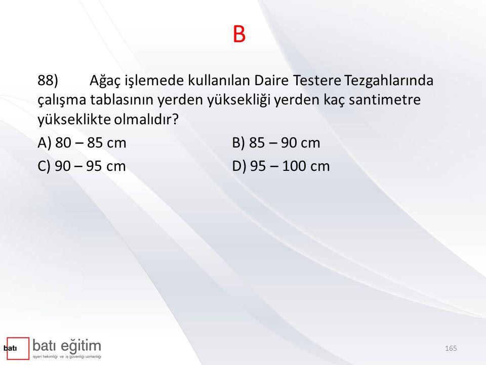 B 88) Ağaç işlemede kullanılan Daire Testere Tezgahlarında çalışma tablasının yerden yüksekliği yerden kaç santimetre yükseklikte olmalıdır? A) 80 – 8