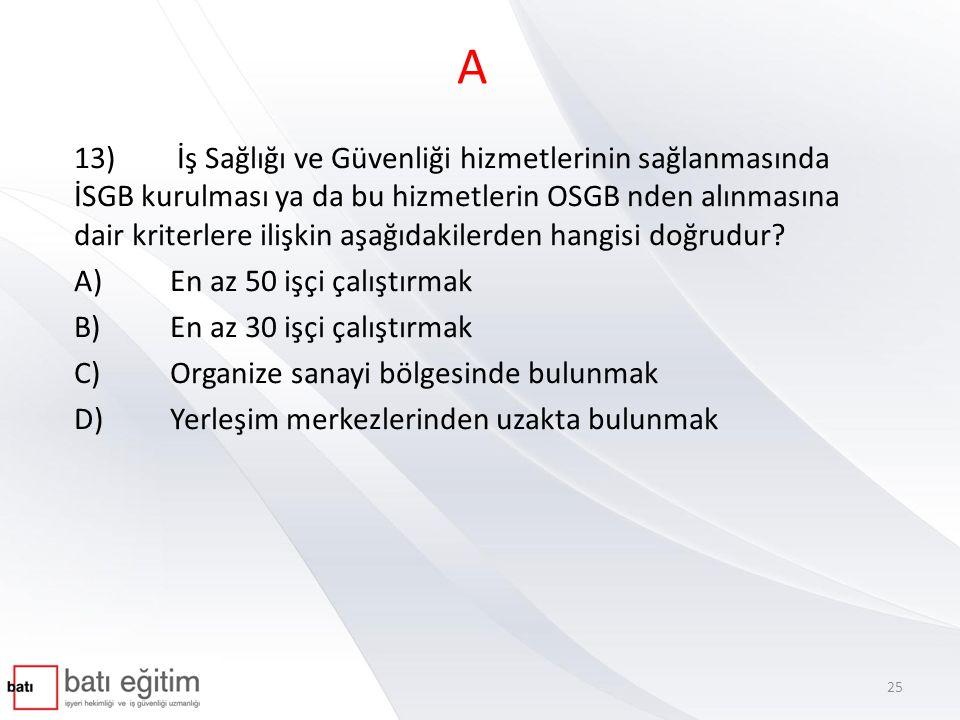 A 13) İş Sağlığı ve Güvenliği hizmetlerinin sağlanmasında İSGB kurulması ya da bu hizmetlerin OSGB nden alınmasına dair kriterlere ilişkin aşağıdakile