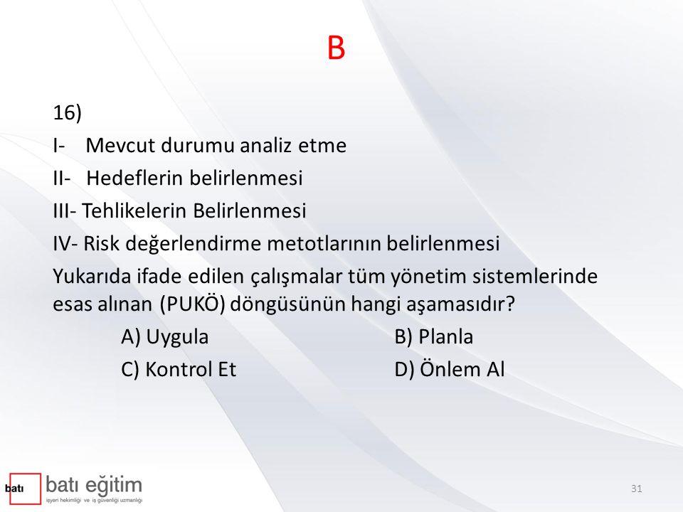 B 16) I- Mevcut durumu analiz etme II- Hedeflerin belirlenmesi III- Tehlikelerin Belirlenmesi IV- Risk değerlendirme metotlarının belirlenmesi Yukarıd